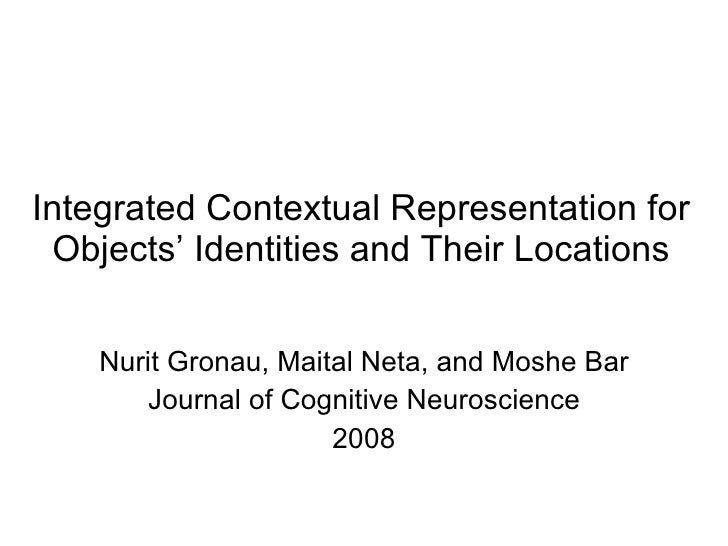 Integrated Contextual Representation for Objects' Identities and Their Locations Nurit Gronau, Maital Neta, and Moshe Bar ...
