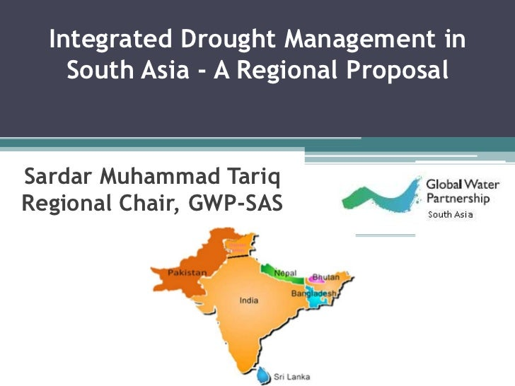 Integrated Drought Management in    South Asia - A Regional ProposalSardar Muhammad TariqRegional Chair, GWP-SAS