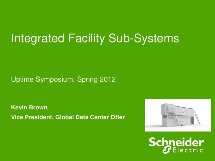 Integrated Facility Sub-SystemsUptime Symposium, Spring 2012Kevin BrownVice President, Global Data Center Offer