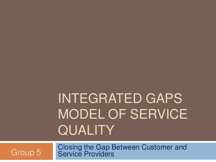 INTEGRATED GAPS          MODEL OF SERVICE          QUALITY          Closing the Gap Between Customer andGroup 5   Service ...