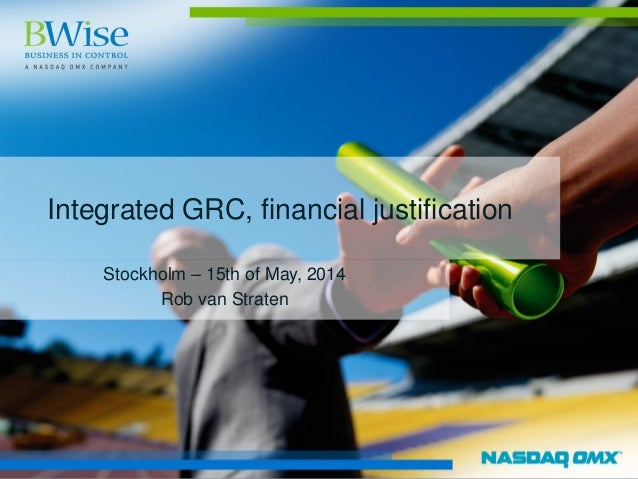 Integrated GRC, financial justification Stockholm – 15th of May, 2014 Rob van Straten