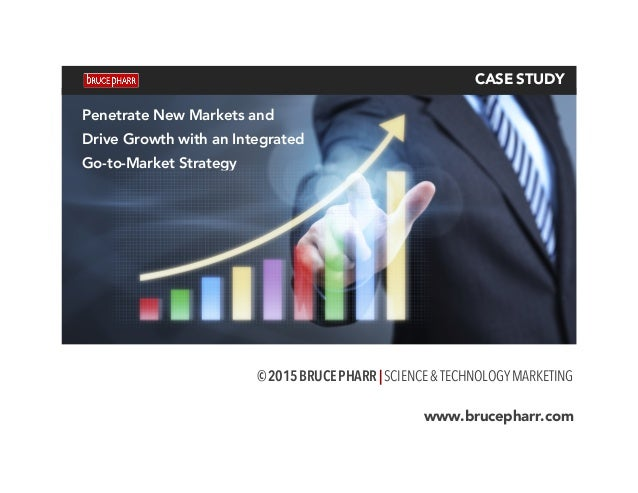 CASE STUDY © 2015 BRUCE PHARR | SCIENCE&TECHNOLOGYMARKETING www.brucepharr.com Penetrate New Markets and Drive Growth wi...