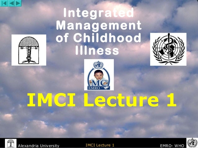 Alexandria University IMCI Lecture 1 EMRO- WHO IMCI Lecture 1 Integrated Management of Childhood Illness