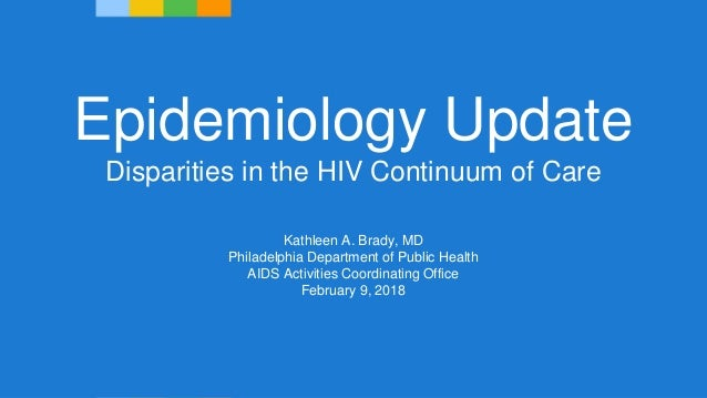 Epidemiology Update Disparities in the HIV Continuum of Care Kathleen A. Brady, MD Philadelphia Department of Public Healt...