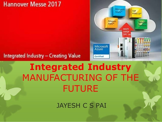 Integrated Industry MANUFACTURING OF THE FUTURE JAYESH C S PAI