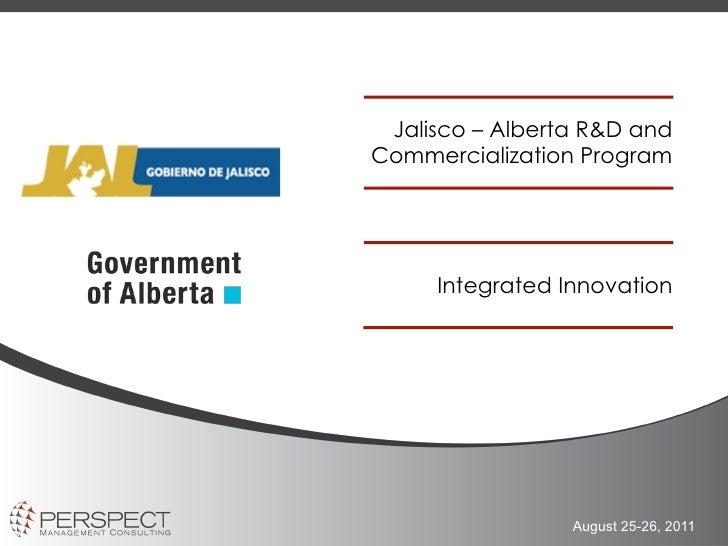 Jalisco – Alberta R&D andCommercialization Program     Integrated Innovation                 August 25-26, 2011