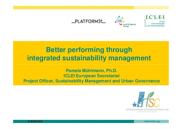 Better performing throughintegrated sustainability management© ICLEI 2013 www.iclei.orgPamela Mühlmann, Ph.D.ICLEI Europea...