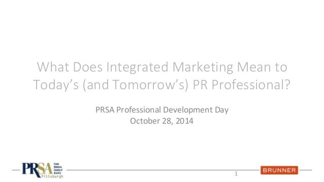 What Does Integrated Marketing Mean to  Today's (and Tomorrow's) PR Professional?  PRSA Professional Development Day  Octo...