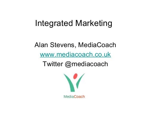 Integrated Marketing Alan Stevens, MediaCoach www.mediacoach.co.uk Twitter @mediacoach MediaCoach