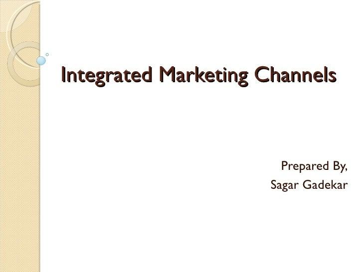 Integrated Marketing Channels                        Prepared By,                      Sagar Gadekar