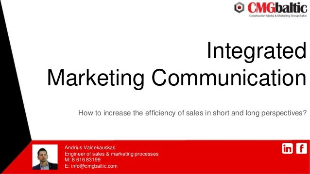 Integrated Marketing Communication How to increase the efficiency of sales in short and long perspectives? Andrius Vaiceka...