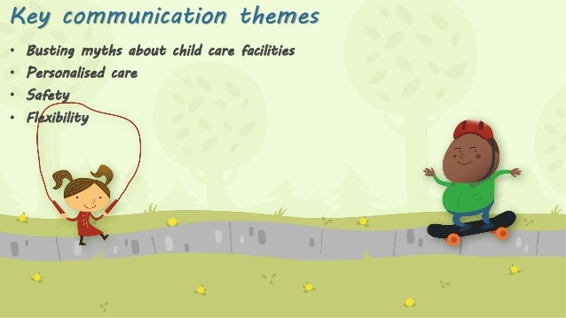 Key communication themes • Busting myths about child care facilities  • Personalised care • Safety • Flexibility