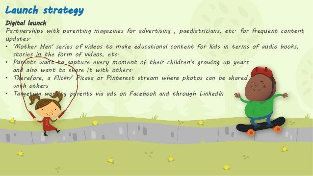 Launch strategy Digital launch Partnerships with parenting magazines for advertising , paediatricians, etc. for frequent c...