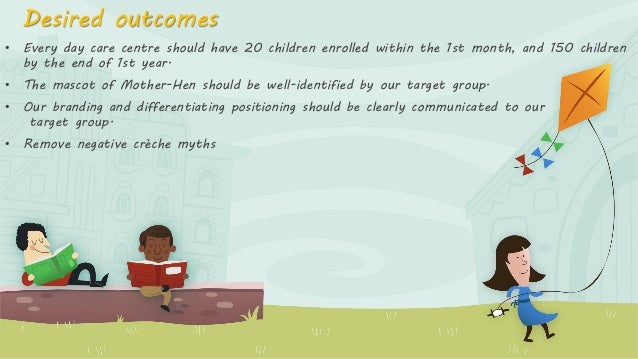 Desired outcomes • Every day care centre should have 20 children enrolled within the 1st month, and 150 children by the en...