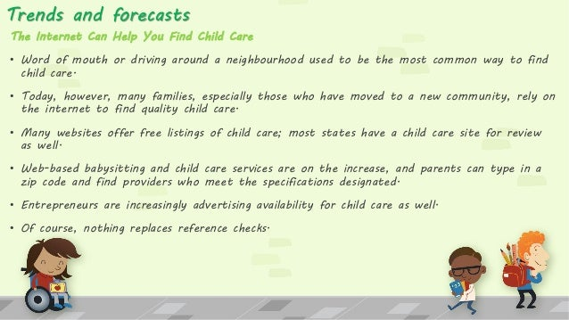 Trends and forecasts The Internet Can Help You Find Child Care • Word of mouth or driving around a neighbourhood used to b...