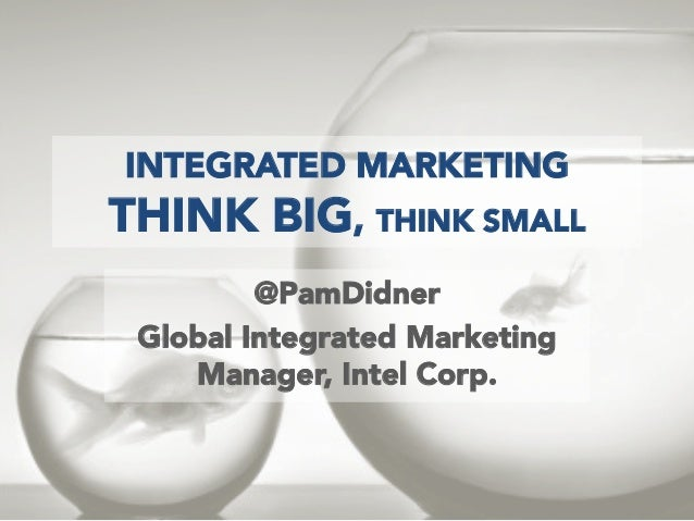 INTEGRATED MARKETING  THINK BIG, THINK SMALL @PamDidner Global Integrated Marketing Manager, Intel Corp.