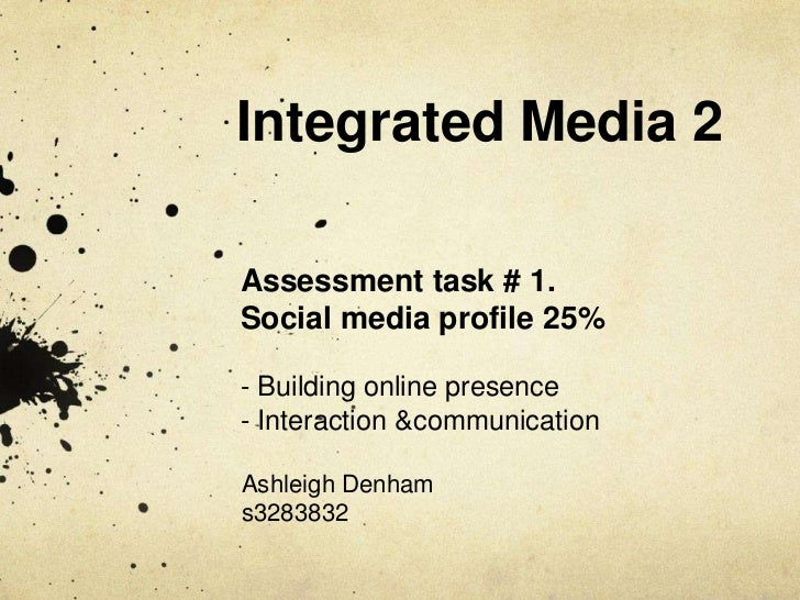 Integrated Media 2Assessment task # 1.Social media profile 25%- Building online presence- Interaction &communicationAshlei...