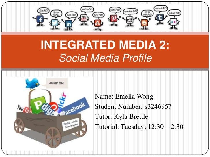 INTEGRATED MEDIA 2:  Social Media Profile         Name: Emelia Wong         Student Number: s3246957         Tutor: Kyla B...