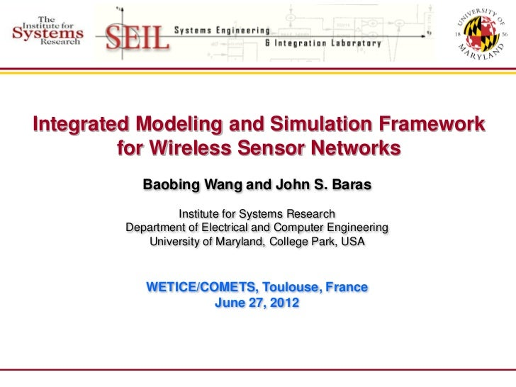 Integrated Modeling and Simulation Framework         for Wireless Sensor Networks            Baobing Wang and John S. Bara...