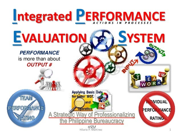 PERFORMANCE is more than about OUTPUT # Integrated PERFORMANCE EVALUATION SYSTEM A Strategic Way of Professionalizing the ...