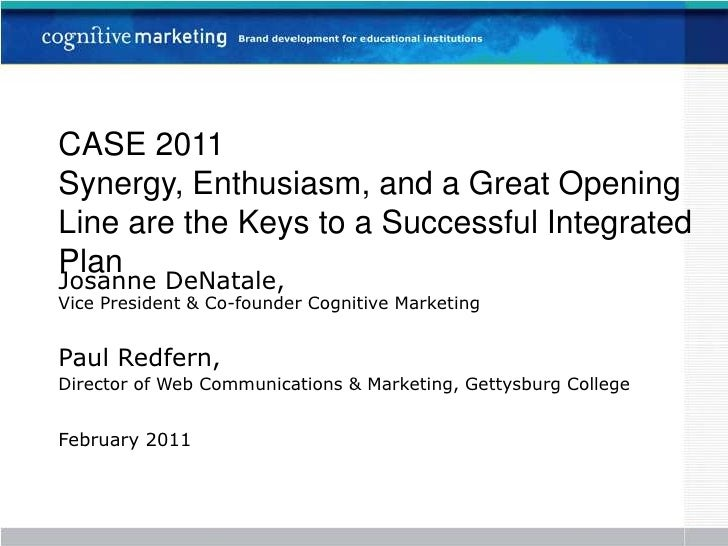 CASE 2011Synergy, Enthusiasm, and a Great Opening Line are the Keys to a Successful Integrated Plan<br />Josanne DeNatale,...