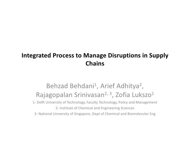 Integrated Process to Manage Disruptions in Supply                      Chains       Behzad Behdani1, Arief Adhitya2,    R...