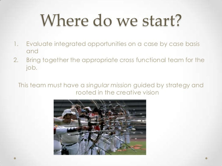 Where do we start?1.   Evaluate integrated opportunities on a case by case basis     and2.   Bring together the appropriat...