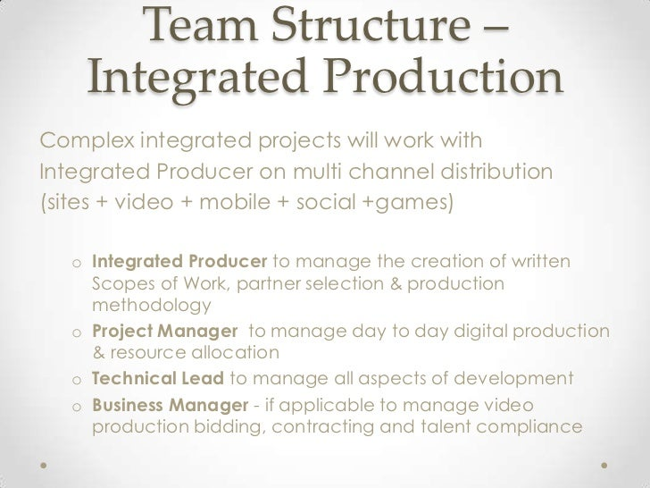 Team Structure –    Integrated ProductionComplex integrated projects will work withIntegrated Producer on multi channel di...