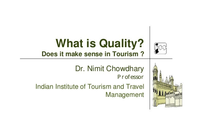 Dr. Nimit Chowdhary Professor Indian Institute of Tourism and Travel Management What is Quality? Does it make sense in Tou...