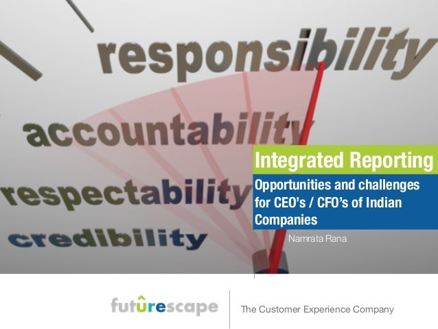 Integrated Reporting  Opportunities and challenges  for CEO's / CFO's of Indian  Companies  Namrata Rana  The Customer Exp...