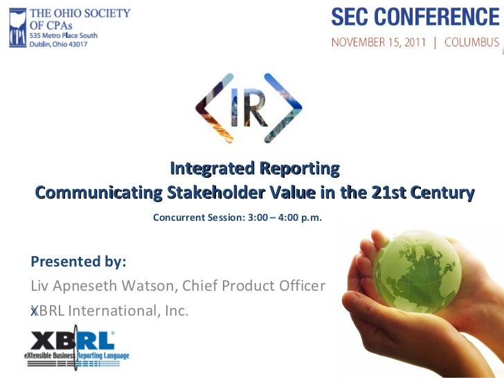 Integrated Reporting Communicating Stakeholder Value in the 21st Century Presented by: Liv Apneseth Watson, Chief Product ...