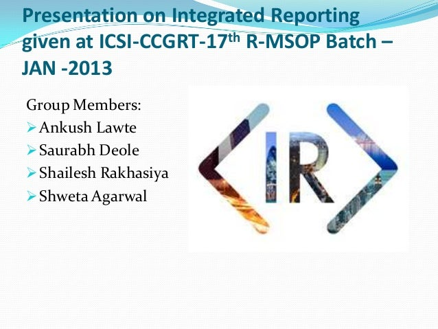 Presentation on Integrated Reporting given at ICSI-CCGRT-17th R-MSOP Batch – JAN -2013 Group Members:  Ankush Lawte  Sau...