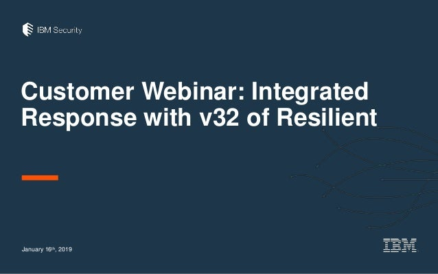 Customer Webinar: Integrated Response with v32 of Resilient January 16th, 2019