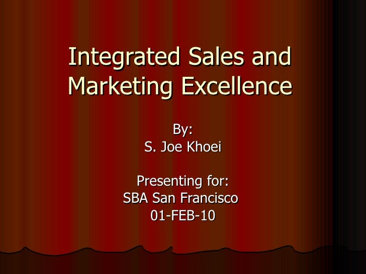 Integrated Sales and Marketing Excellence By: S. Joe Khoei Presenting for: SBA San Francisco  01-FEB-10
