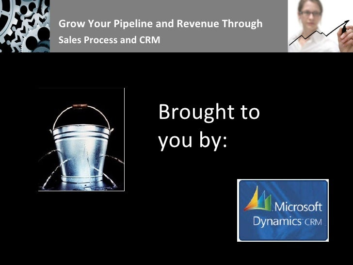 Grow Your Pipeline and Revenue Through  Sales Process and CRM Brought to you by: