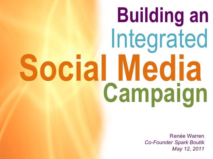 Building an  Social Media  Integrated Campaign Renée Warren Co-Founder Spark Boutik May 12, 2011