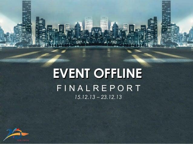 15.12.13 – 23.12.13 EVENT OFFLINEEVENT OFFLINE F I N A L R E P O R T