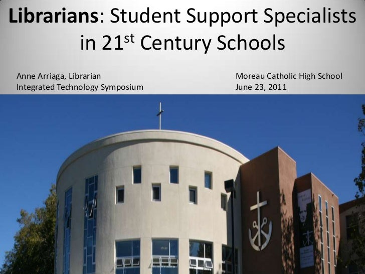 Librarians: Student Support Specialists in 21st Century Schools<br />Anne Arriaga, Librarian								Moreau Catholic High S...