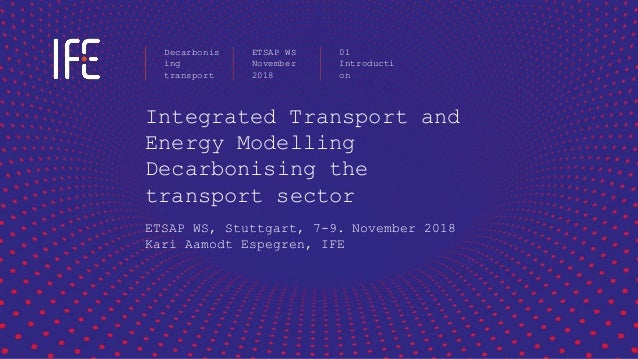 Integrated Transport and Energy Modelling Decarbonising the transport sector ETSAP WS, Stuttgart, 7-9. November 2018 Kari ...