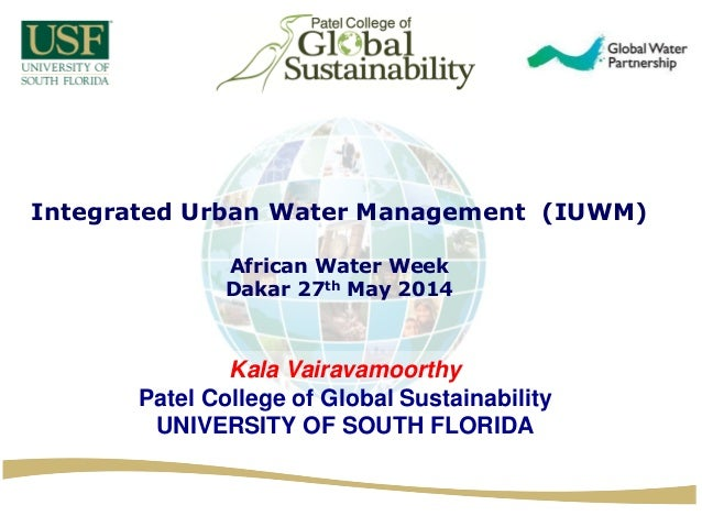 Integrated Urban Water Management (IUWM) African Water Week Dakar 27th May 2014 Kala Vairavamoorthy Patel College of Globa...