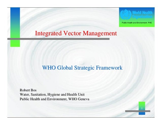1 Public Health and Environment PHE WHO GlobalWHO Global StrategicStrategic FrameworkFramework Integrated Vector Managemen...