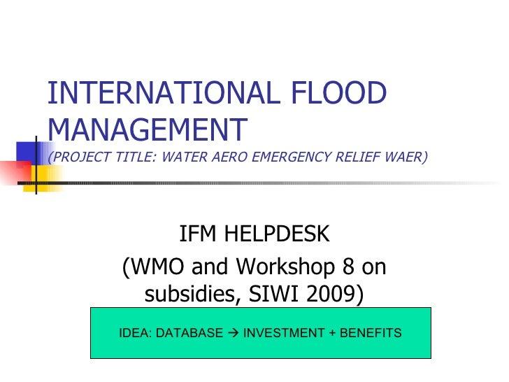 INTERNATIONAL FLOOD MANAGEMENT (PROJECT TITLE: WATER AERO EMERGENCY RELIEF WAER) IDEA: DATABASE    INVESTMENT + BENEFITS ...