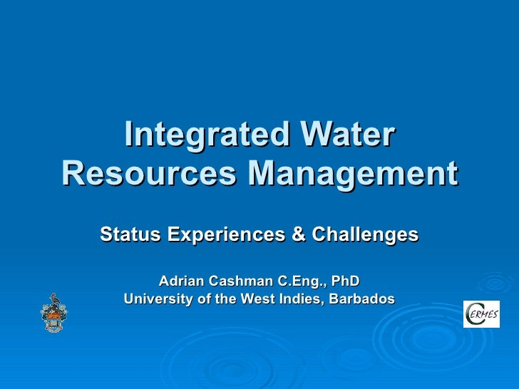 Integrated Water Resources Management Status Experiences & Challenges Adrian Cashman C.Eng., PhD University of the West In...