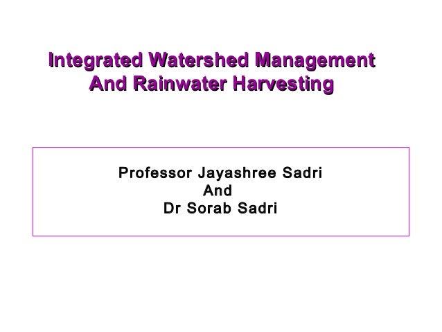 Integrated Watershed ManagementIntegrated Watershed ManagementAnd Rainwater HarvestingAnd Rainwater HarvestingProfessor Ja...