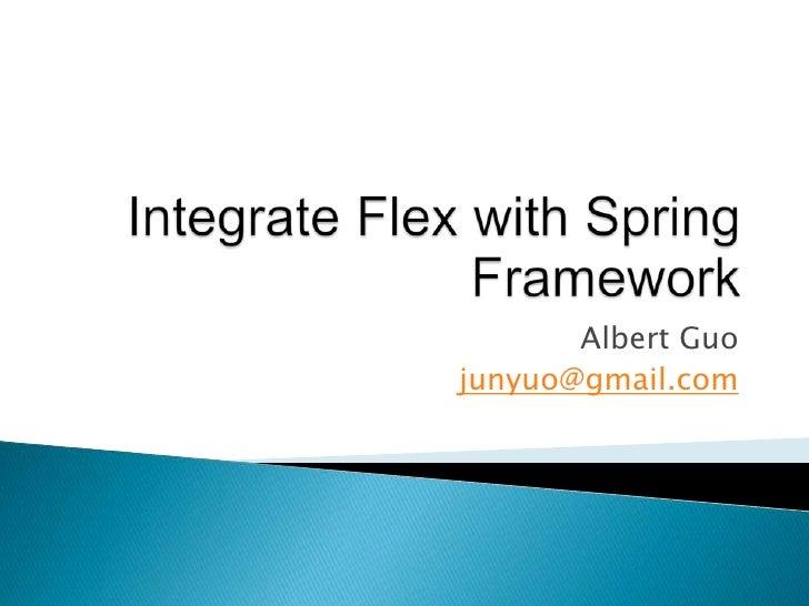 Integrate Flex with Spring Framework<br />Albert Guo<br />junyuo@gmail.com<br />