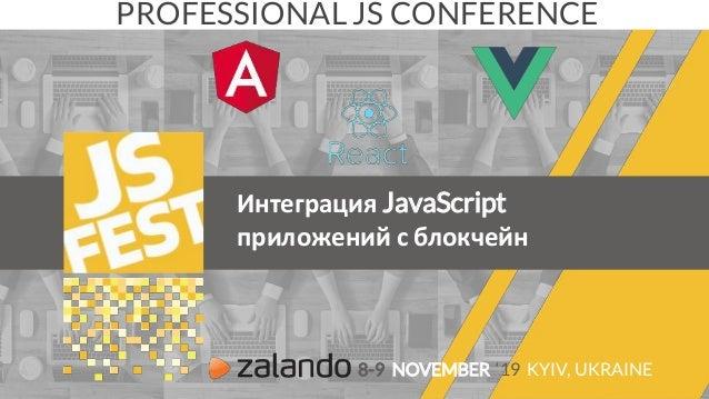 Интеграция JavaScript приложений с блокчейн PROFESSIONAL JS CONFERENCE 8-9 NOVEMBER '19 KYIV, UKRAINE