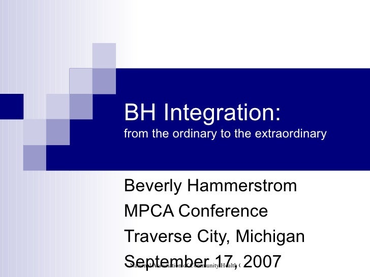 BH Integration: from the ordinary to the extraordinary Beverly Hammerstrom MPCA Conference Traverse City, Michigan Septemb...