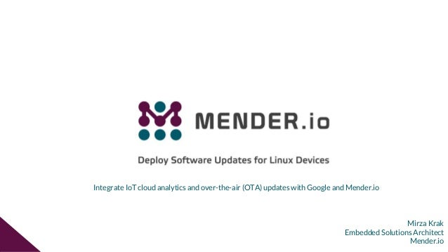 Mirza Krak Embedded Solutions Architect Mender.io Integrate IoT cloud analytics and over-the-air (OTA) updates with Google...