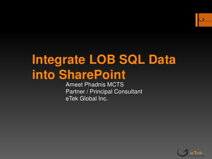 Integrate LOB SQL Data into SharePoint <br />Ameet Phadnis MCTS<br />Partner / Principal Consultant<br />eTek Global Inc.<...