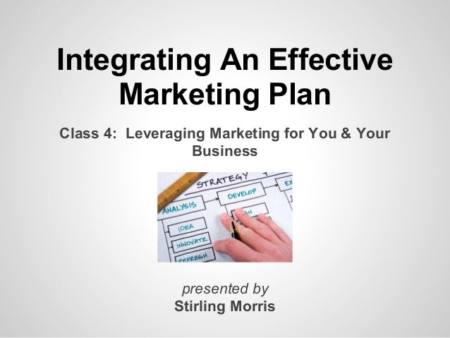 Integrating An Effective    Marketing PlanClass 4: Leveraging Marketing for You & Your                  Business          ...